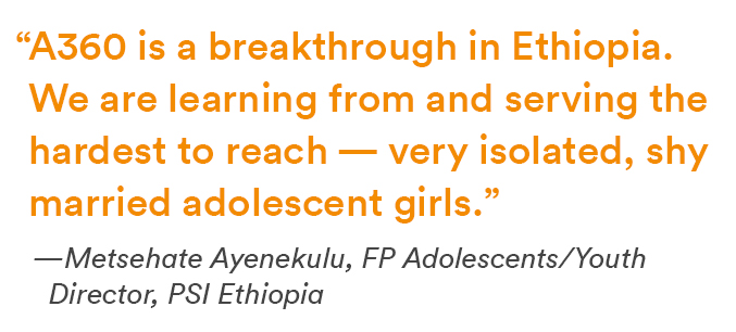 """A360 is a breakthrough in Ethiopia. We are learning from and serving the hardest to reach — very isolated, shy married adolescent girls."""